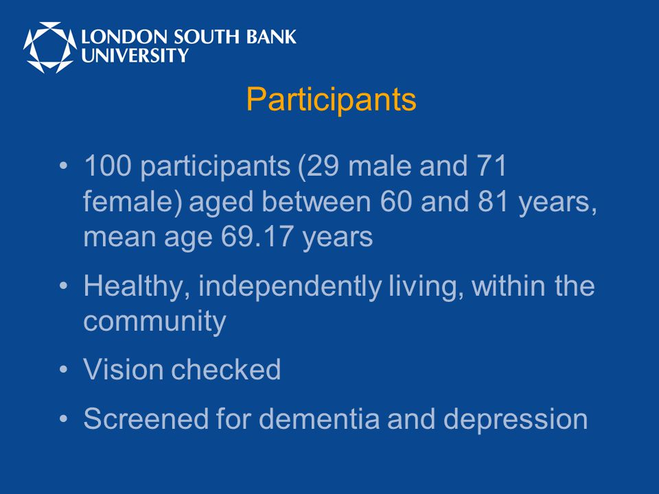 Participants 100 participants (29 male and 71 female) aged between 60 and 81 years, mean age 69.17 years Healthy, independently living, within the community Vision checked Screened for dementia and depression