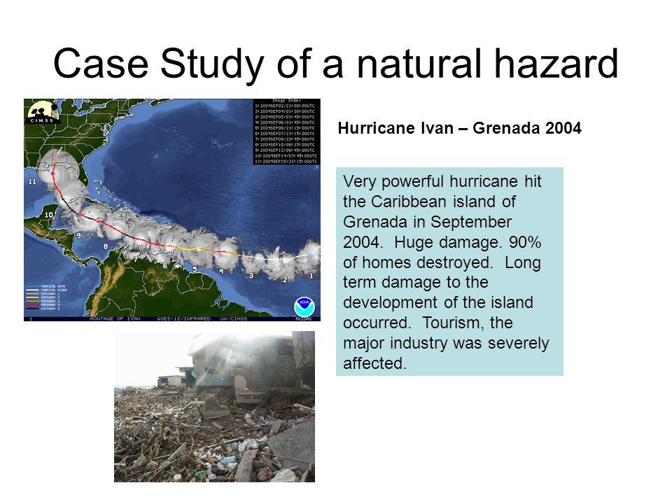 Case Study of a natural hazard Hurricane Ivan – Grenada 2004 Very powerful hurricane hit the Caribbean island of Grenada in September 2004. Huge damag