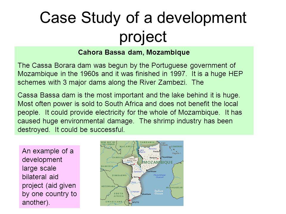 Case Study of a development project Cahora Bassa dam, Mozambique The Cassa Borara dam was begun by the Portuguese government of Mozambique in the 1960