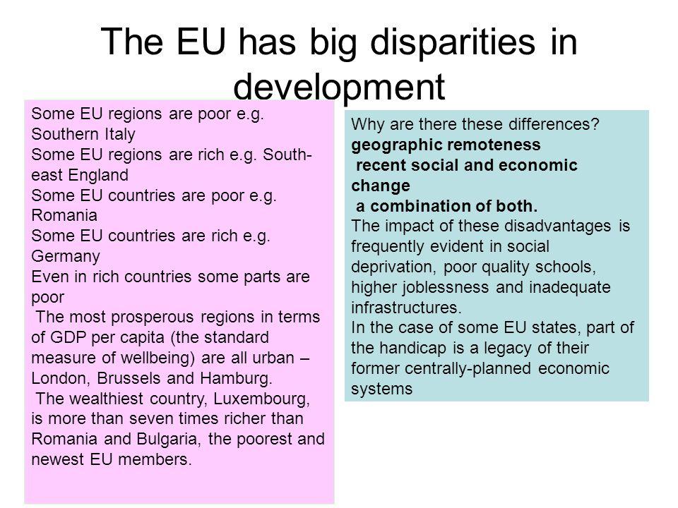 The EU has big disparities in development Some EU regions are poor e.g. Southern Italy Some EU regions are rich e.g. South- east England Some EU count