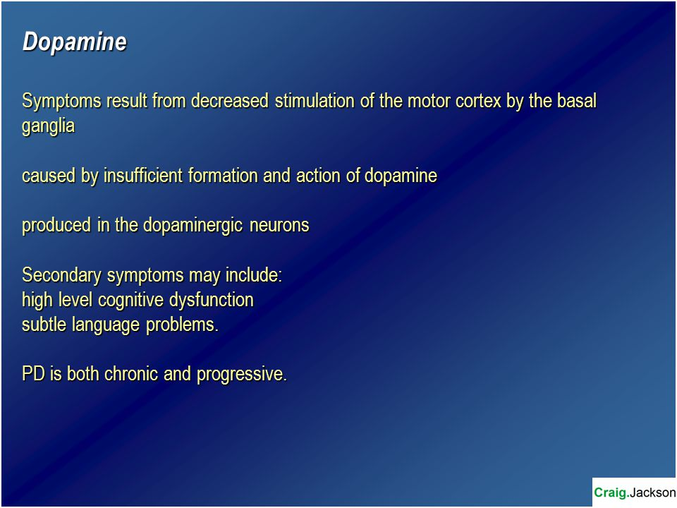 Dopamine Symptoms result from decreased stimulation of the motor cortex by the basal ganglia caused by insufficient formation and action of dopamine produced in the dopaminergic neurons Secondary symptoms may include: high level cognitive dysfunction subtle language problems.