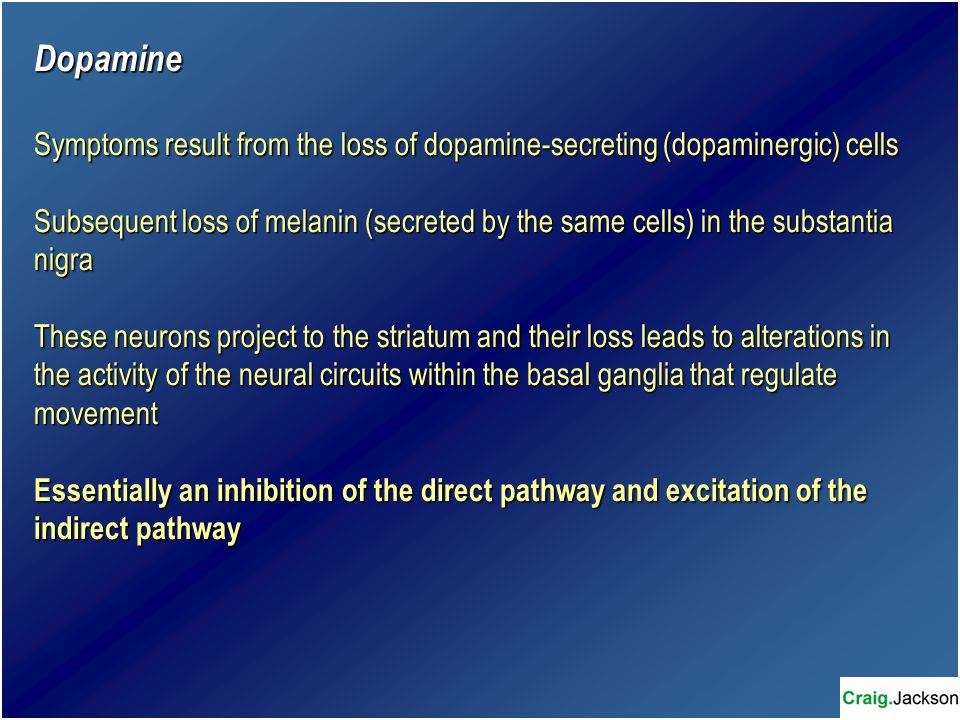Dopamine Symptoms result from the loss of dopamine-secreting (dopaminergic) cells Subsequent loss of melanin (secreted by the same cells) in the substantia nigra These neurons project to the striatum and their loss leads to alterations in the activity of the neural circuits within the basal ganglia that regulate movement Essentially an inhibition of the direct pathway and excitation of the indirect pathway