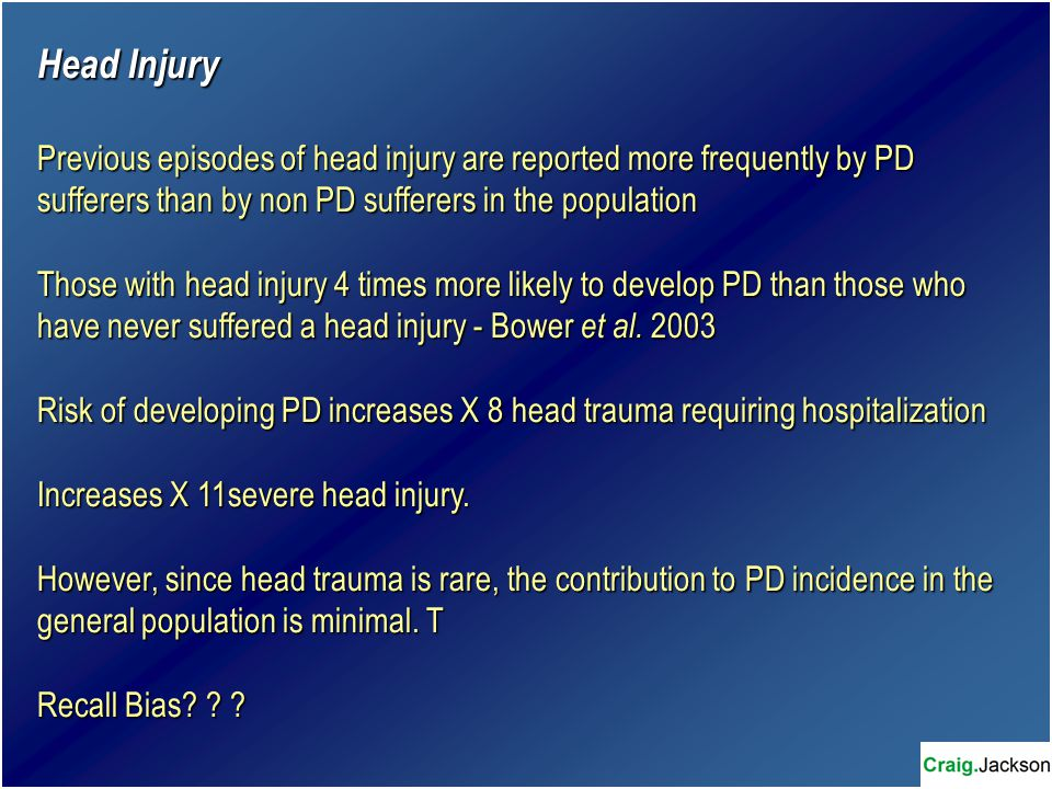 Head Injury Previous episodes of head injury are reported more frequently by PD sufferers than by non PD sufferers in the population Those with head injury 4 times more likely to develop PD than those who have never suffered a head injury - Bower et al.