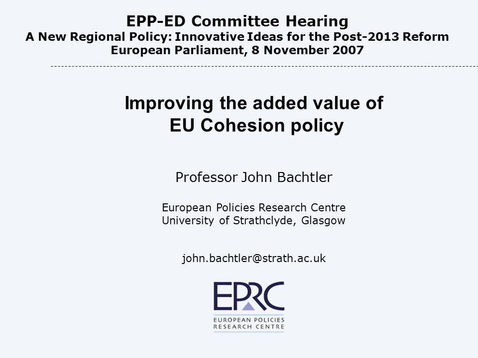 Improving the added value of EU Cohesion policy Professor John Bachtler European Policies Research Centre University of Strathclyde, Glasgow john.bachtler@strath.ac.uk EPP-ED Committee Hearing A New Regional Policy: Innovative Ideas for the Post-2013 Reform European Parliament, 8 November 2007