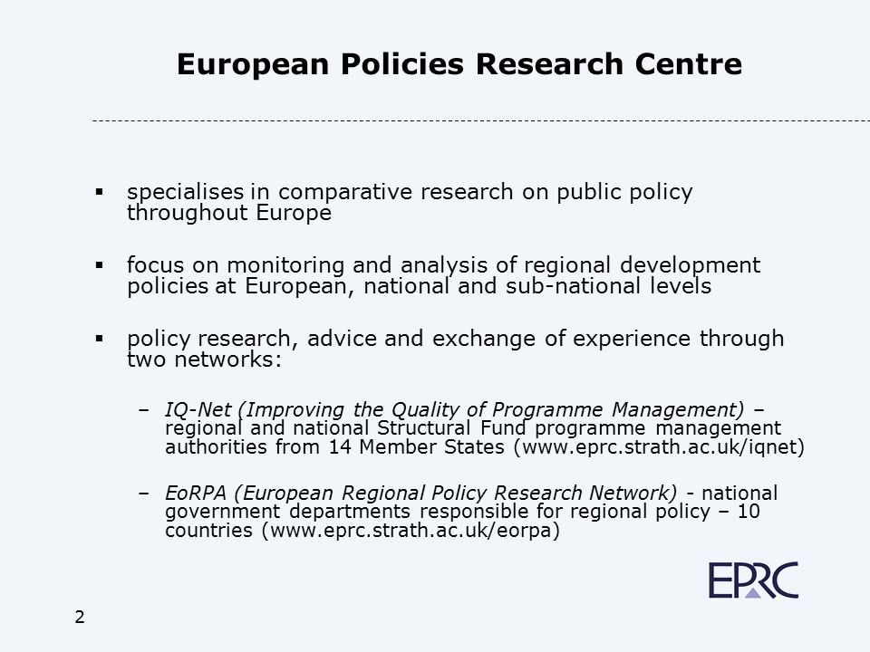 2 European Policies Research Centre  specialises in comparative research on public policy throughout Europe  focus on monitoring and analysis of regional development policies at European, national and sub-national levels  policy research, advice and exchange of experience through two networks: –IQ-Net (Improving the Quality of Programme Management) – regional and national Structural Fund programme management authorities from 14 Member States (www.eprc.strath.ac.uk/iqnet) –EoRPA (European Regional Policy Research Network) - national government departments responsible for regional policy – 10 countries (www.eprc.strath.ac.uk/eorpa)