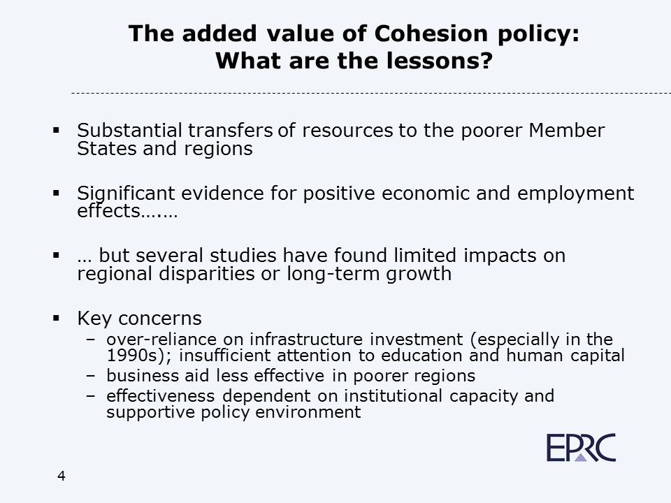 4 The added value of Cohesion policy: What are the lessons?  Substantial transfers of resources to the poorer Member States and regions  Significant