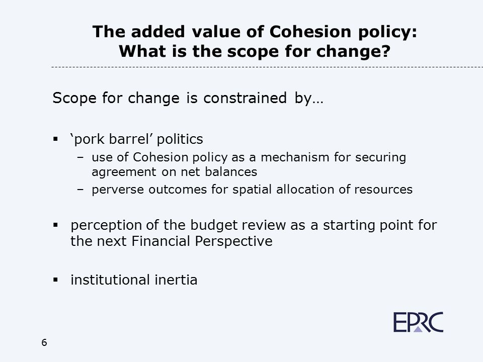 6 The added value of Cohesion policy: What is the scope for change? Scope for change is constrained by…  'pork barrel' politics –use of Cohesion poli