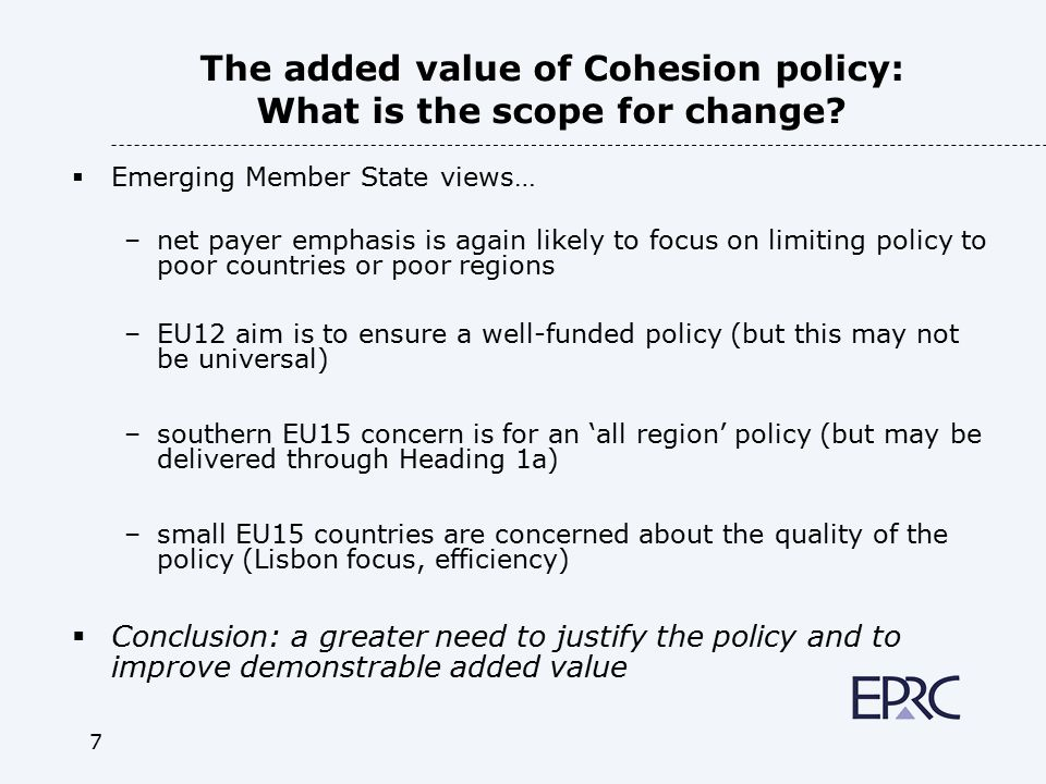 7 The added value of Cohesion policy: What is the scope for change?  Emerging Member State views… –net payer emphasis is again likely to focus on lim