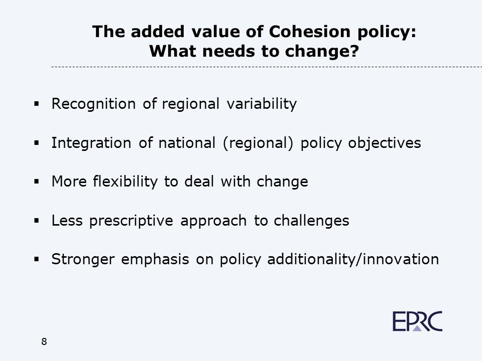 9 Improving the added value with a 'smarter' Cohesion policy – focus  Key objective: how can the EU best assist regions (or territories) to manage economic, social and environmental change.