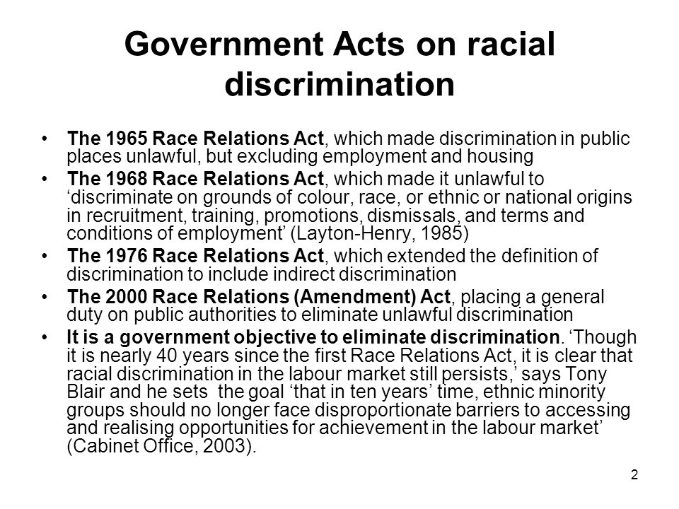 2 Government Acts on racial discrimination The 1965 Race Relations Act, which made discrimination in public places unlawful, but excluding employment and housing The 1968 Race Relations Act, which made it unlawful to 'discriminate on grounds of colour, race, or ethnic or national origins in recruitment, training, promotions, dismissals, and terms and conditions of employment' (Layton-Henry, 1985) The 1976 Race Relations Act, which extended the definition of discrimination to include indirect discrimination The 2000 Race Relations (Amendment) Act, placing a general duty on public authorities to eliminate unlawful discrimination It is a government objective to eliminate discrimination.
