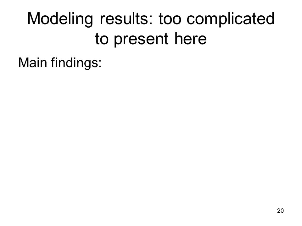 20 Modeling results: too complicated to present here Main findings: