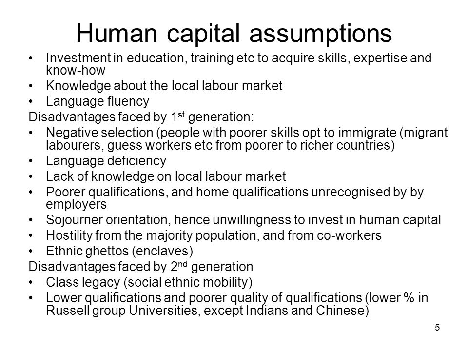 5 Human capital assumptions Investment in education, training etc to acquire skills, expertise and know-how Knowledge about the local labour market Language fluency Disadvantages faced by 1 st generation: Negative selection (people with poorer skills opt to immigrate (migrant labourers, guess workers etc from poorer to richer countries) Language deficiency Lack of knowledge on local labour market Poorer qualifications, and home qualifications unrecognised by by employers Sojourner orientation, hence unwillingness to invest in human capital Hostility from the majority population, and from co-workers Ethnic ghettos (enclaves) Disadvantages faced by 2 nd generation Class legacy (social ethnic mobility) Lower qualifications and poorer quality of qualifications (lower % in Russell group Universities, except Indians and Chinese)