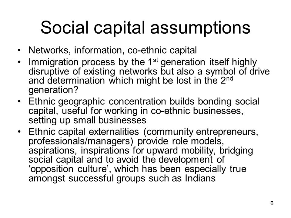 6 Social capital assumptions Networks, information, co-ethnic capital Immigration process by the 1 st generation itself highly disruptive of existing networks but also a symbol of drive and determination which might be lost in the 2 nd generation.