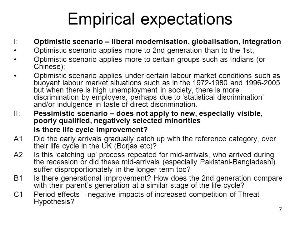 7 Empirical expectations I:Optimistic scenario – liberal modernisation, globalisation, integration Optimistic scenario applies more to 2nd generation than to the 1st; Optimistic scenario applies more to certain groups such as Indians (or Chinese); Optimistic scenario applies under certain labour market conditions such as buoyant labour market situations such as in the 1972-1980 and 1996-2005 but when there is high unemployment in society, there is more discrimination by employers, perhaps due to 'statistical discrimination' and/or indulgence in taste of direct discrimination.