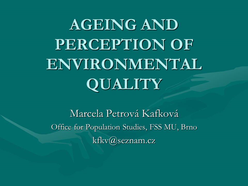 AGEING AND PERCEPTION OF ENVIRONMENTAL QUALITY Marcela Petrová Kafková Office for Population Studies, FSS MU, Brno kfkv@seznam.cz
