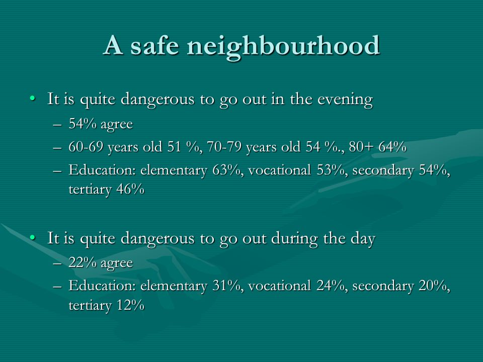 A safe neighbourhood It is quite dangerous to go out in the eveningIt is quite dangerous to go out in the evening –54% agree –60-69 years old 51 %, 70-79 years old 54 %., 80+ 64% –Education: elementary 63%, vocational 53%, secondary 54%, tertiary 46% It is quite dangerous to go out during the dayIt is quite dangerous to go out during the day –22% agree –Education: elementary 31%, vocational 24%, secondary 20%, tertiary 12%