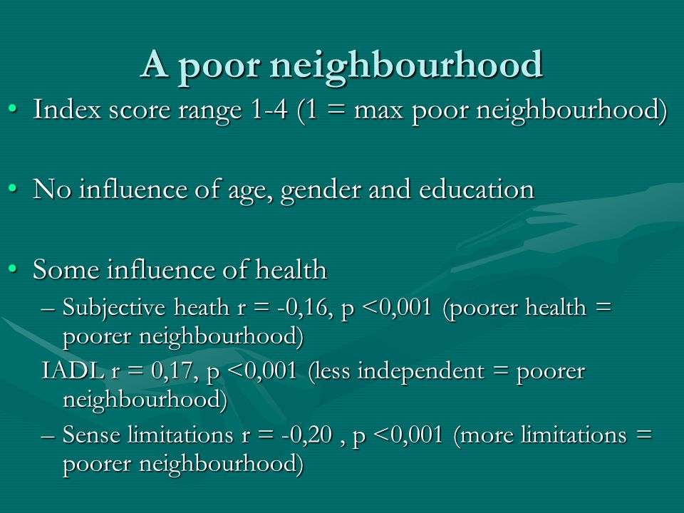 A poor neighbourhood Index score range 1-4 (1 = max poor neighbourhood)Index score range 1-4 (1 = max poor neighbourhood) No influence of age, gender and educationNo influence of age, gender and education Some influence of healthSome influence of health –Subjective heath r = -0,16, p <0,001 (poorer health = poorer neighbourhood) IADL r = 0,17, p <0,001 (less independent = poorer neighbourhood) –Sense limitations r = -0,20, p <0,001 (more limitations = poorer neighbourhood)