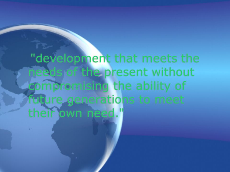 development that meets the needs of the present without compromising the ability of future generations to meet their own need.