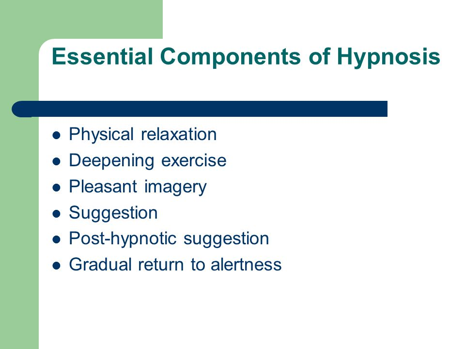 Essential Components of Hypnosis Physical relaxation Deepening exercise Pleasant imagery Suggestion Post-hypnotic suggestion Gradual return to alertness