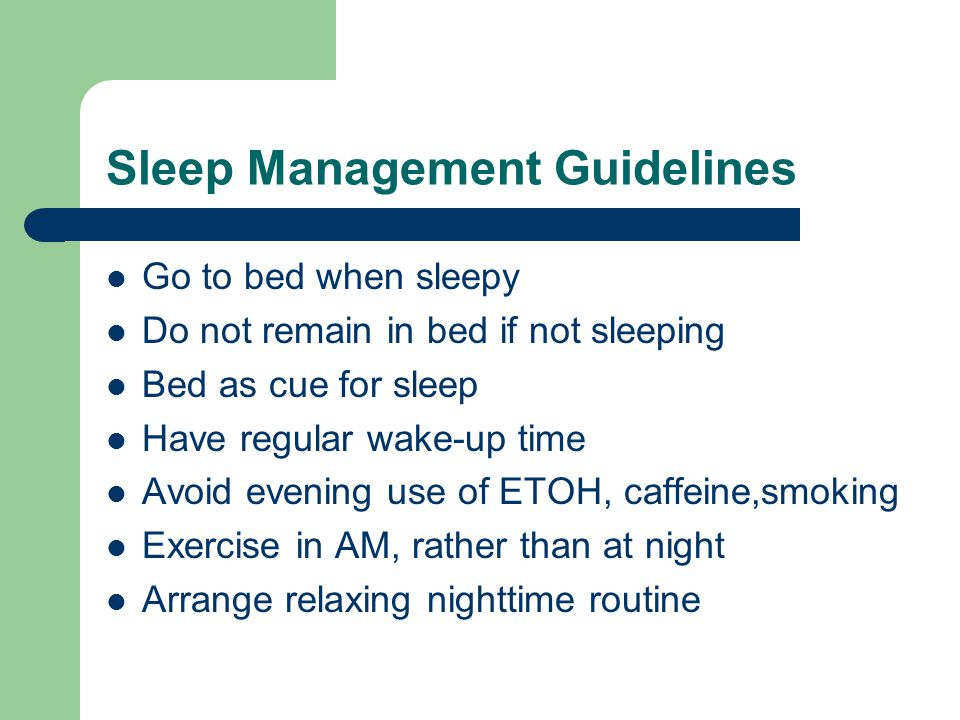 Sleep Management Guidelines Go to bed when sleepy Do not remain in bed if not sleeping Bed as cue for sleep Have regular wake-up time Avoid evening use of ETOH, caffeine,smoking Exercise in AM, rather than at night Arrange relaxing nighttime routine