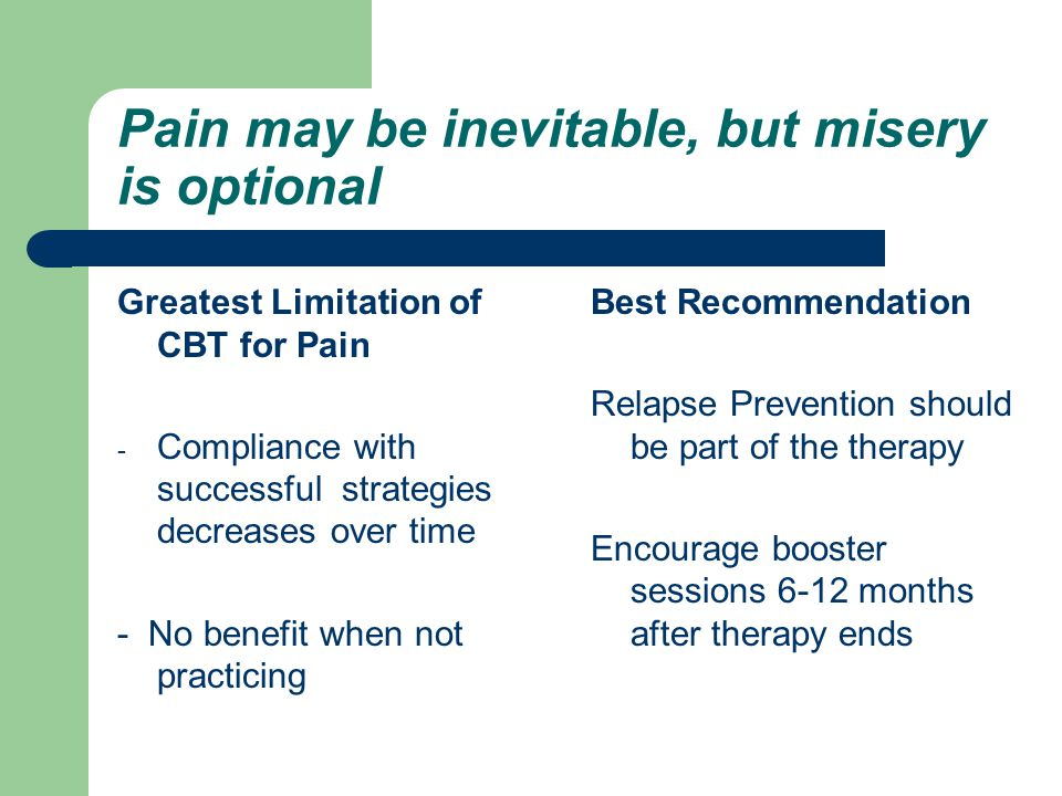 Pain may be inevitable, but misery is optional Greatest Limitation of CBT for Pain - Compliance with successful strategies decreases over time - No benefit when not practicing Best Recommendation Relapse Prevention should be part of the therapy Encourage booster sessions 6-12 months after therapy ends