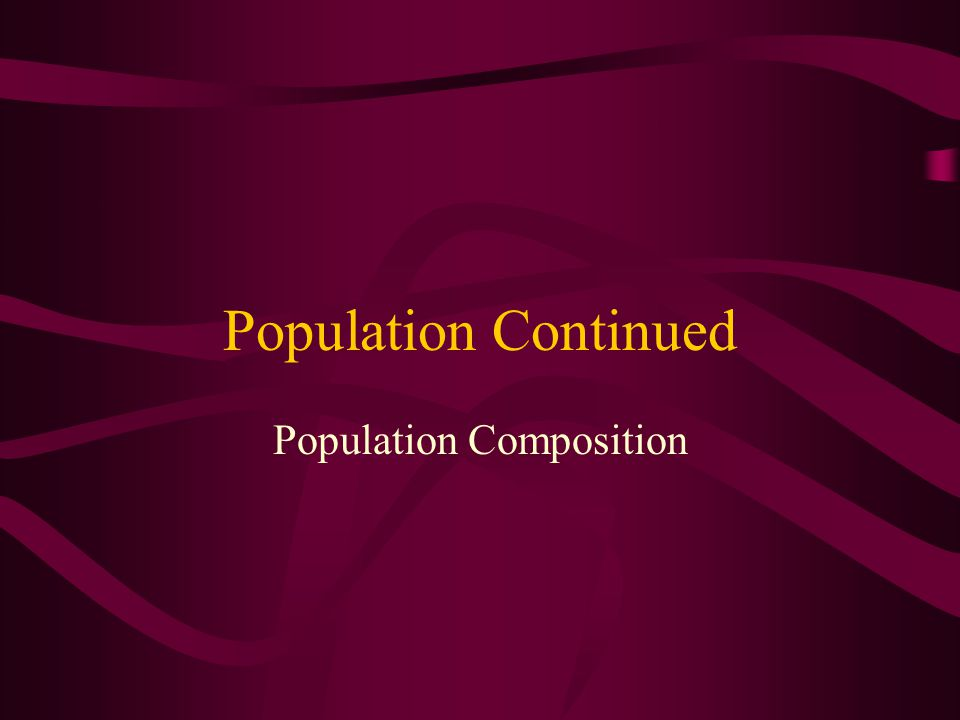 Population Continued Population Composition