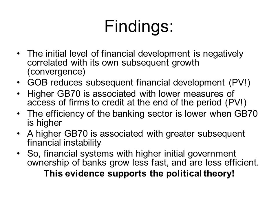 Findings: The initial level of financial development is negatively correlated with its own subsequent growth (convergence) GOB reduces subsequent financial development (PV!) Higher GB70 is associated with lower measures of access of firms to credit at the end of the period (PV!) The efficiency of the banking sector is lower when GB70 is higher A higher GB70 is associated with greater subsequent financial instability So, financial systems with higher initial government ownership of banks grow less fast, and are less efficient.