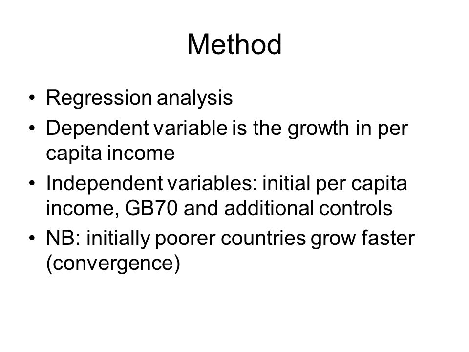 Method Regression analysis Dependent variable is the growth in per capita income Independent variables: initial per capita income, GB70 and additional controls NB: initially poorer countries grow faster (convergence)