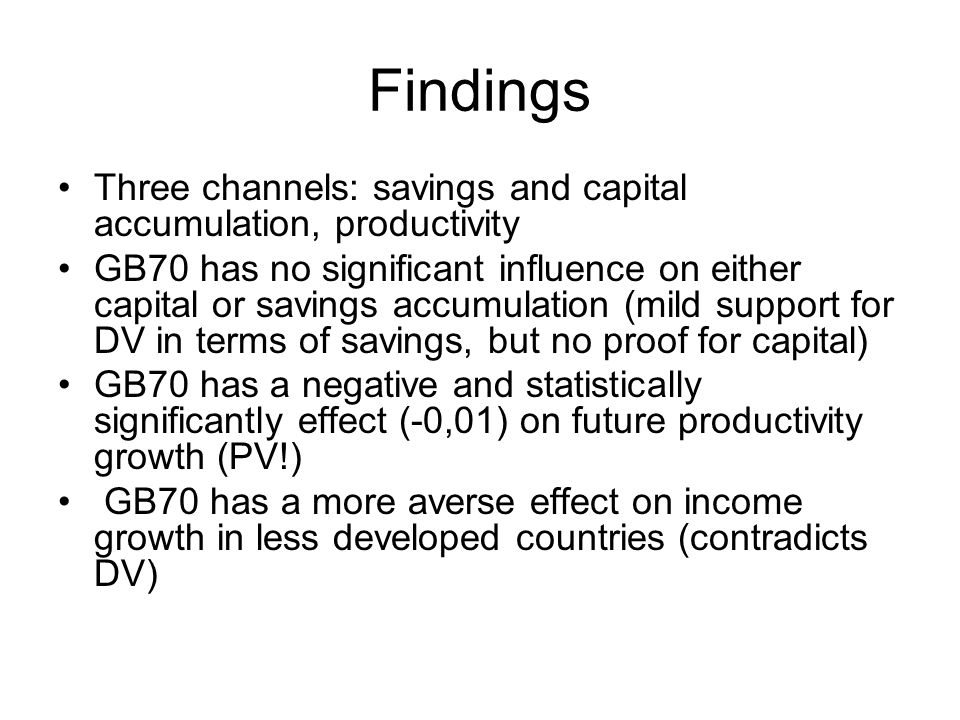 Findings Three channels: savings and capital accumulation, productivity GB70 has no significant influence on either capital or savings accumulation (mild support for DV in terms of savings, but no proof for capital) GB70 has a negative and statistically significantly effect (-0,01) on future productivity growth (PV!) GB70 has a more averse effect on income growth in less developed countries (contradicts DV)