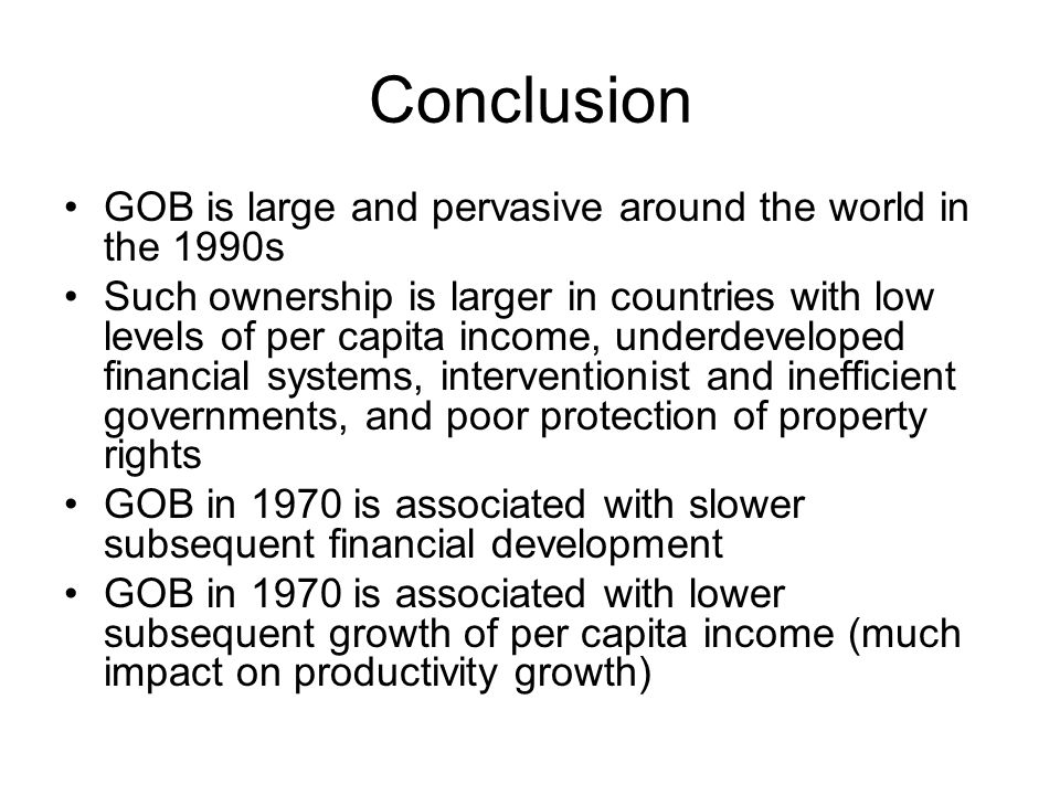 Conclusion GOB is large and pervasive around the world in the 1990s Such ownership is larger in countries with low levels of per capita income, underdeveloped financial systems, interventionist and inefficient governments, and poor protection of property rights GOB in 1970 is associated with slower subsequent financial development GOB in 1970 is associated with lower subsequent growth of per capita income (much impact on productivity growth)