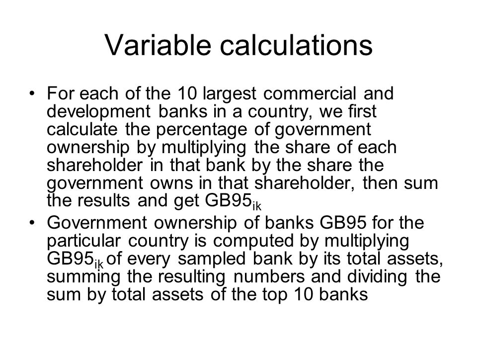 Variable calculations For each of the 10 largest commercial and development banks in a country, we first calculate the percentage of government ownership by multiplying the share of each shareholder in that bank by the share the government owns in that shareholder, then sum the results and get GB95 ik Government ownership of banks GB95 for the particular country is computed by multiplying GB95 ik of every sampled bank by its total assets, summing the resulting numbers and dividing the sum by total assets of the top 10 banks