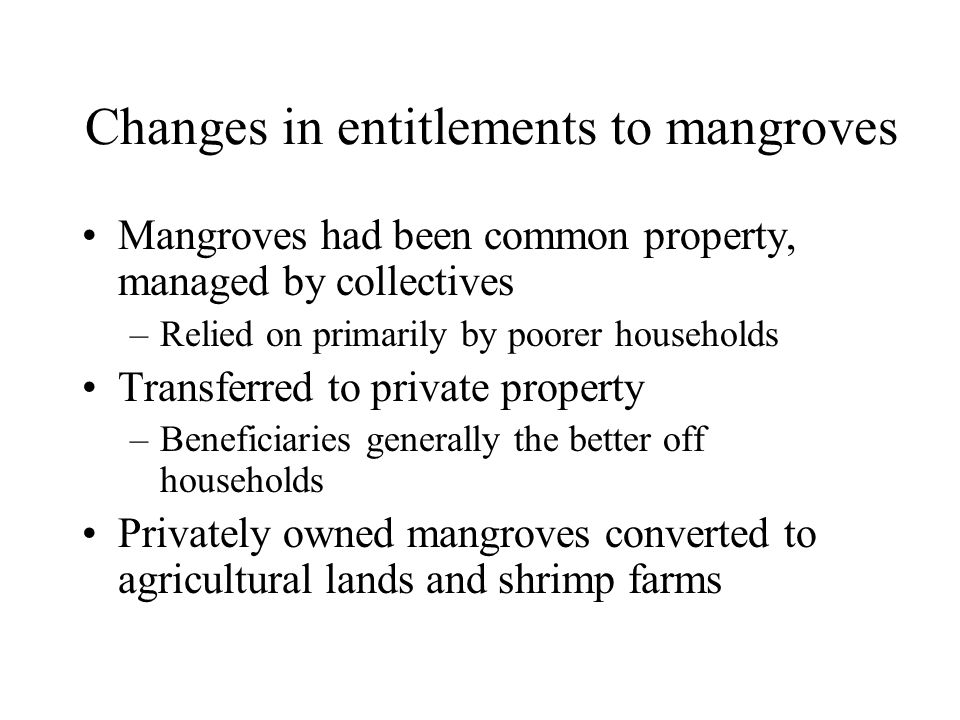Changes in entitlements to mangroves Mangroves had been common property, managed by collectives –Relied on primarily by poorer households Transferred to private property –Beneficiaries generally the better off households Privately owned mangroves converted to agricultural lands and shrimp farms