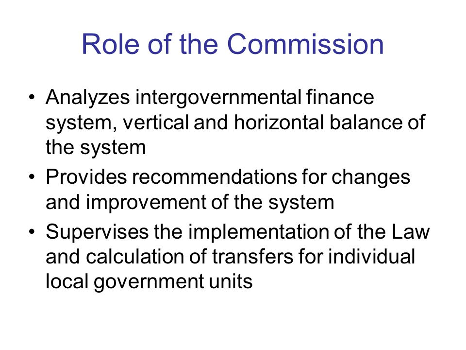 Role of the Commission Analyzes intergovernmental finance system, vertical and horizontal balance of the system Provides recommendations for changes and improvement of the system Supervises the implementation of the Law and calculation of transfers for individual local government units