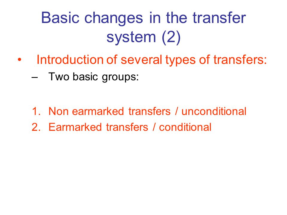 Introduction of several types of transfers: –Two basic groups: 1.Non earmarked transfers / unconditional 2.Earmarked transfers / conditional Basic changes in the transfer system (2)