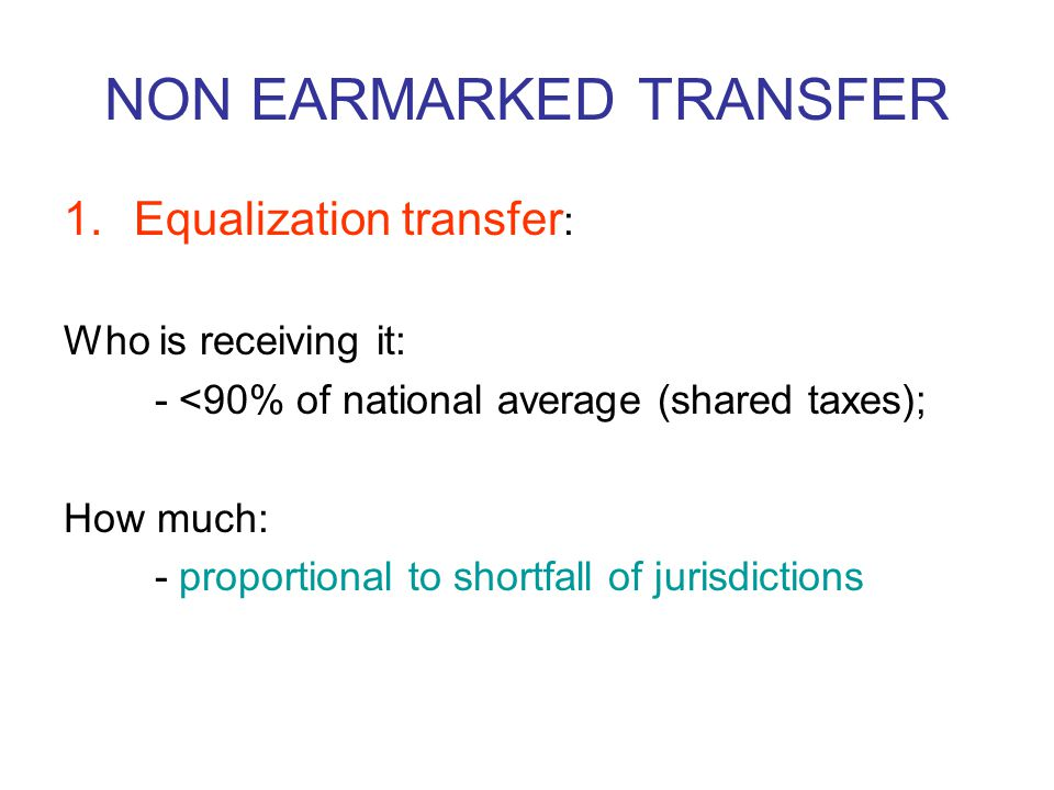 NON EARMARKED TRANSFER 1.Equalization transfer : Who is receiving it: - <90% of national average (shared taxes); How much: - proportional to shortfall of jurisdictions