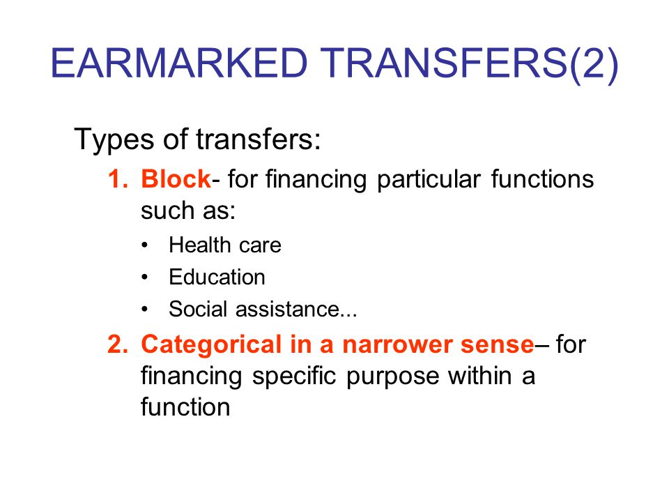 EARMARKED TRANSFERS(2) Types of transfers: 1.Block- for financing particular functions such as: Health care Education Social assistance...