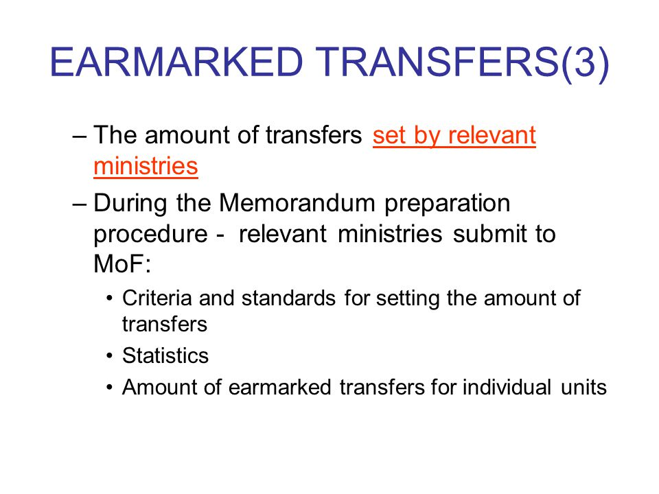 EARMARKED TRANSFERS(3) –The amount of transfers set by relevant ministries –During the Memorandum preparation procedure - relevant ministries submit to MoF: Criteria and standards for setting the amount of transfers Statistics Amount of earmarked transfers for individual units
