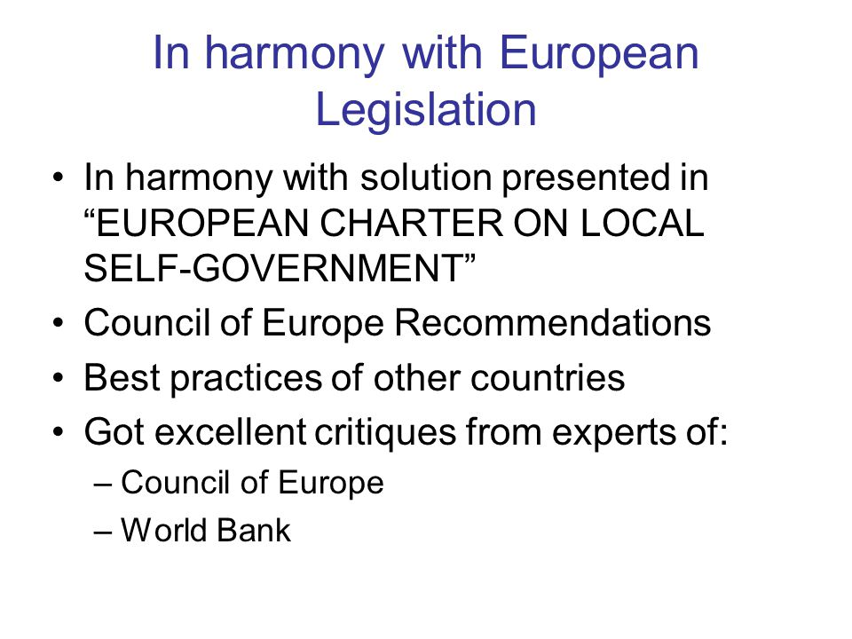 In harmony with European Legislation In harmony with solution presented in EUROPEAN CHARTER ON LOCAL SELF-GOVERNMENT Council of Europe Recommendations Best practices of other countries Got excellent critiques from experts of: –Council of Europe –World Bank