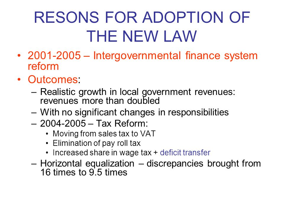 RESONS FOR ADOPTION OF THE NEW LAW 2001-2005 – Intergovernmental finance system reform Outcomes: –Realistic growth in local government revenues: revenues more than doubled –With no significant changes in responsibilities –2004-2005 – Tax Reform: Moving from sales tax to VAT Elimination of pay roll tax Increased share in wage tax + deficit transfer –Horizontal equalization – discrepancies brought from 16 times to 9.5 times