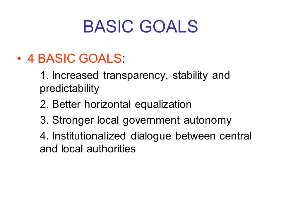 BASIC GOALS 4 BASIC GOALS: 1. Increased transparency, stability and predictability 2.