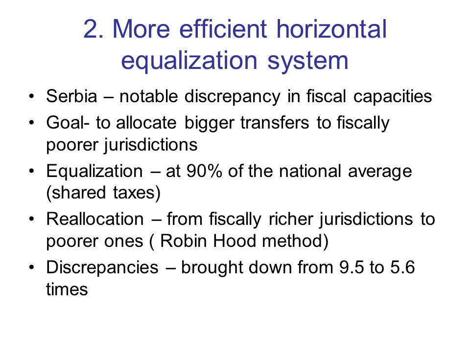 2. More efficient horizontal equalization system Serbia – notable discrepancy in fiscal capacities Goal- to allocate bigger transfers to fiscally poor