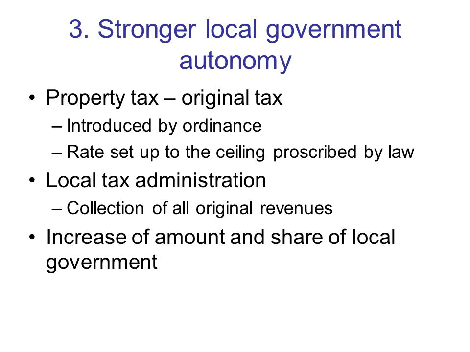 3. Stronger local government autonomy Property tax – original tax –Introduced by ordinance –Rate set up to the ceiling proscribed by law Local tax adm