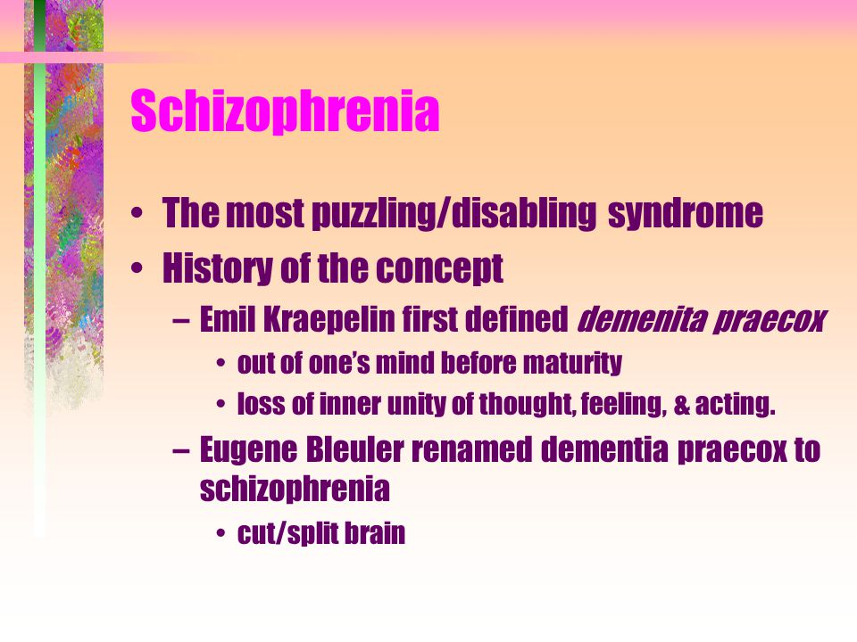 Schizophrenia The most puzzling/disabling syndrome History of the concept –Emil Kraepelin first defined demenita praecox out of one's mind before maturity loss of inner unity of thought, feeling, & acting.