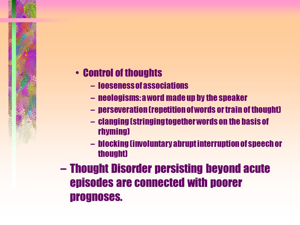 Control of thoughts –looseness of associations –neologisms: a word made up by the speaker –perseveration (repetition of words or train of thought) –clanging (stringing together words on the basis of rhyming) –blocking (involuntary abrupt interruption of speech or thought) –Thought Disorder persisting beyond acute episodes are connected with poorer prognoses.