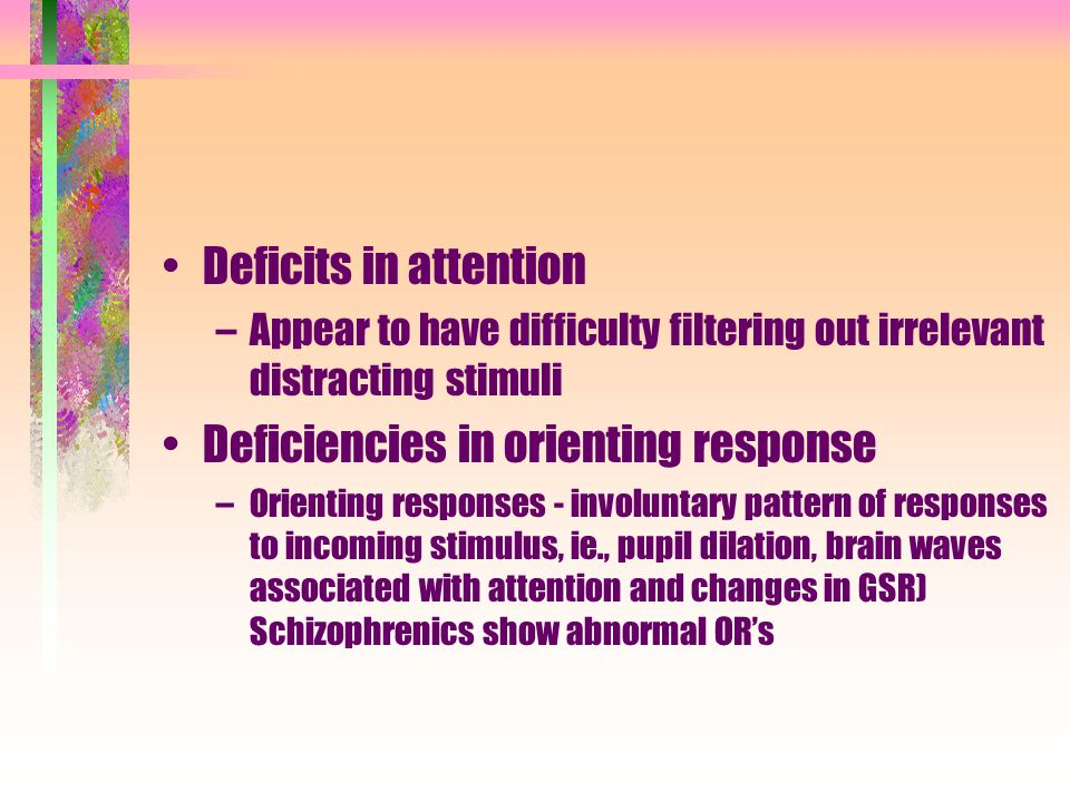 Deficits in attention –Appear to have difficulty filtering out irrelevant distracting stimuli Deficiencies in orienting response –Orienting responses