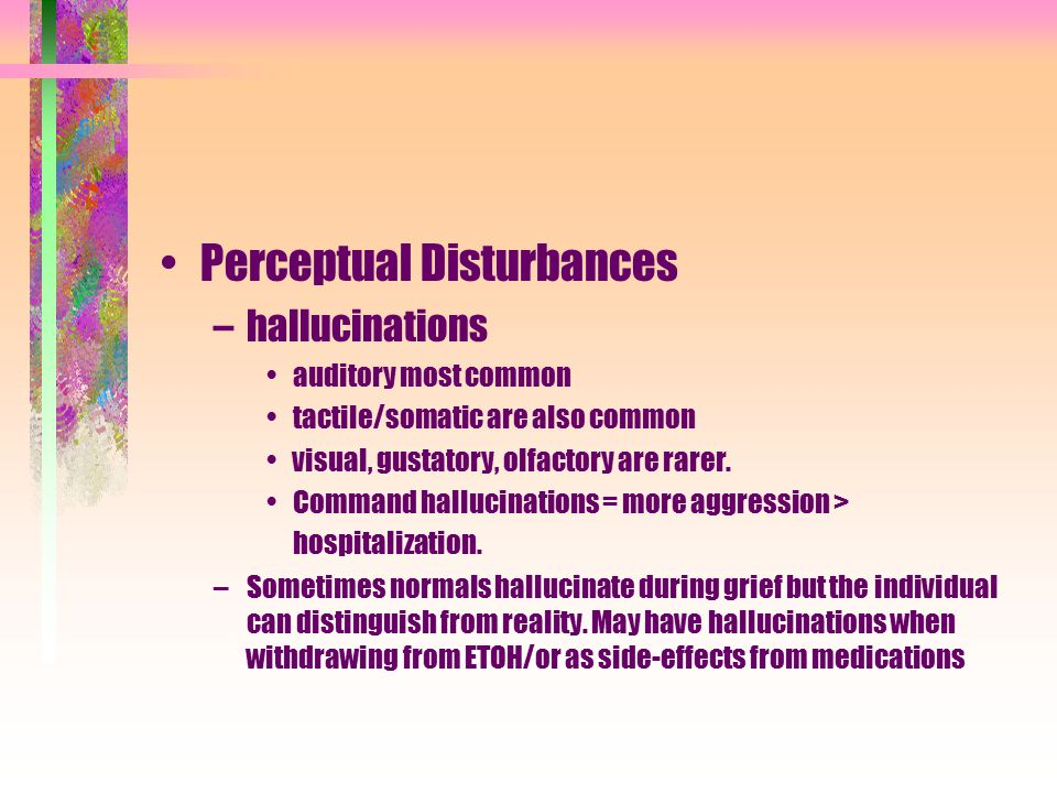 Perceptual Disturbances –hallucinations auditory most common tactile/somatic are also common visual, gustatory, olfactory are rarer. Command hallucina