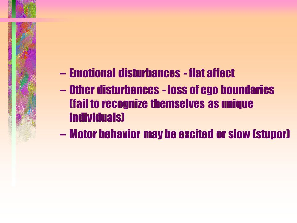 –Emotional disturbances - flat affect –Other disturbances - loss of ego boundaries (fail to recognize themselves as unique individuals) –Motor behavior may be excited or slow (stupor)