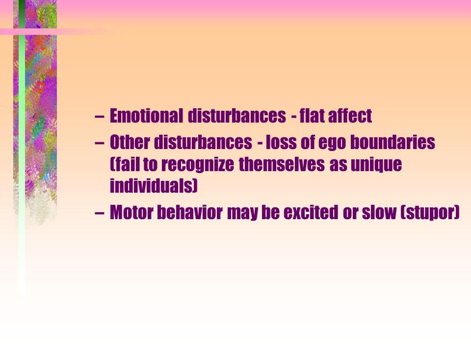 –Emotional disturbances - flat affect –Other disturbances - loss of ego boundaries (fail to recognize themselves as unique individuals) –Motor behavio