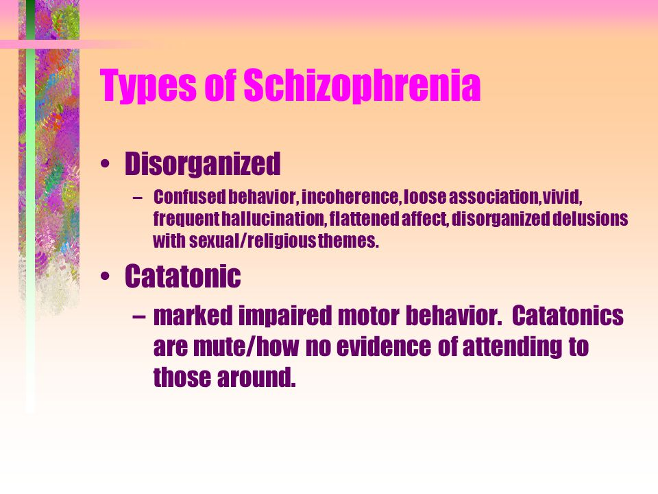 Types of Schizophrenia Disorganized –Confused behavior, incoherence, loose association, vivid, frequent hallucination, flattened affect, disorganized delusions with sexual/religious themes.