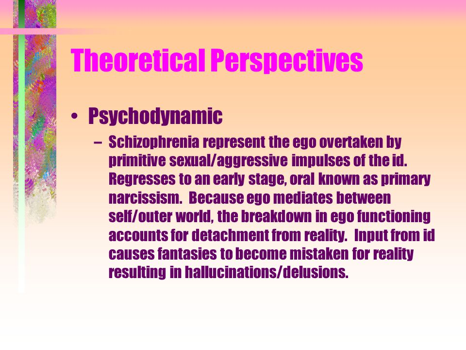 Theoretical Perspectives Psychodynamic –Schizophrenia represent the ego overtaken by primitive sexual/aggressive impulses of the id.